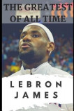 The Greatest of All Time: Lebron James: The Story of How Lebron James Became the Most Dominant Player in the NBA