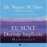 Eu sunt dorinte implinite | Dr. Wayne W. Dyer, James F. Twyman