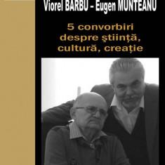 5 convorbiri despre stiinta, cultura, creatie   Eugen Munteanu, Viorel Barbu