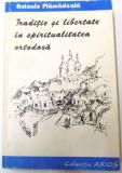TRADITIE SI LIBERTATE IN SPIRITUALITATEA ORTODOXA de ANTONIE PLAMADEALA ,PREFATA de DUMITRU STANILOAIE ,1995