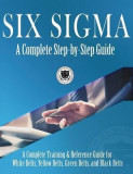 Six SIGMA: A Complete Step-By-Step Guide: A Complete Training & Reference Guide for White Belts, Yellow Belts, Green Belts, and B