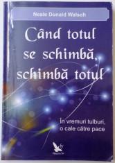 CAND TOTUL SE SCHIMBA , SCHIMBA TOTUL , IN VREMURI TULBURI , O CALE CATRE PACE de NEALE DONALD WALSCH , 2011 foto