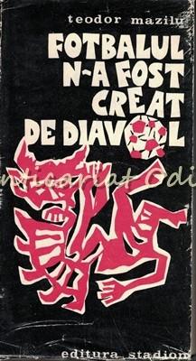Fotbalul N-a Fost Creat De Diavol - Teodor Mazilu foto