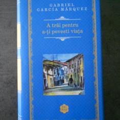 GABRIEL GARCIA MARQUEZ - A TRAI PENTRU A-TI POVESTI VIATA