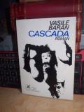 VASILE BARAN - CASCADA ( ROMAN ) , ED. 1-A , 1974 , CU AUTOGRAF SI DEDICATIE !!!