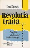 """Revolutia Traita. Adevarul Si """"Adevarurile"""" Despre Revolutie - Ion Iliescu"""