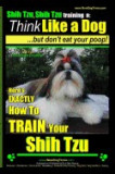 Shih Tzu, Shih Tzu Training a: Think Like a Dog, But Don't Eat Your Poop!: Shih Tzu Breed Expert Training, Here's Exaclty How to Train Yuor Shih Tzu