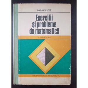 EXERCITII SI PROBLEME DE MATEMATICA CLASELE VII - VIII - Grigore Gheba