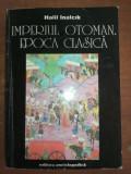 Imperiul Otoman. Epoca clasica- Halil Inalcik
