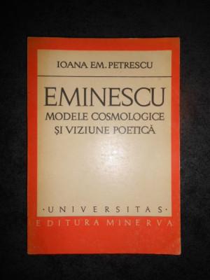 IOANA EM. PETRESCU - EMINESCU, MODELE COSMOLOGICE SI VIZIUNEA POETICA foto