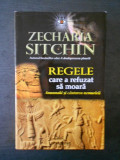 ZECHARIA SITCHIN - REGELE CARE A REFUZAT SA MOARA