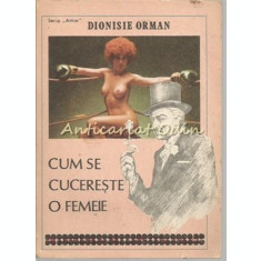 Cum Se Cucereste O Femeie - Dionisie Orman