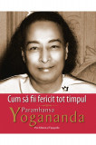 Cum sa fii fericit tot timpul, Paramhansa Yogananda