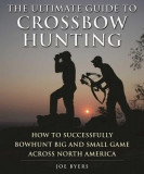 The Ultimate Guide to Crossbow Hunting: How to Successfully Bowhunt Big and Small Game Across North America