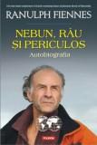 Nebun, rau si periculos. Autobiografia/Ranulph Fiennes