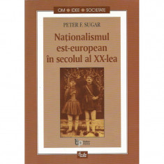 Nationalismul est-european in secolul al XX-lea - Peter F. Sugar