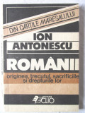 ION ANTONESCU - Romanii originea, trecutul, sacrificiile si drepturile lor, 1990, Alta editura
