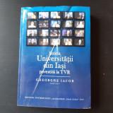 ISTORIA UNIVERSITATII DIN IASI POVESTITA LA TVR - GHEORGHE IACOB, EDITOR