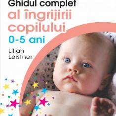 Lilian Leistner - Ghidul complet al îngrijirii copilului ( 0 - 5 ani )
