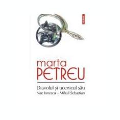 Diavolul si ucenicul sau: Nae Ionescu, Mihail Sebastian. Editia a III-a - Marta Petreu
