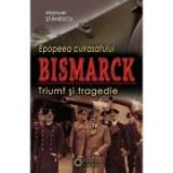 Epopeea cuirasatului Bismarck. Triumf si tragedie - Manuel Stanescu