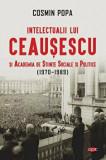 Intelectualii lui Ceausescu si Academia de Stiinte Sociale si Politice (1970-1989). Carte pentru toti. Vol. 313/Cosmin Popa