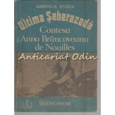 Ultima Seherezada. Contesa Anna Brancoveanu De Noailles - Gabriela Stoica