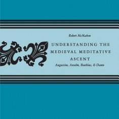 Understanding the Medieval Meditative Ascent: Augustine, Anselm, Boethius, & Dante