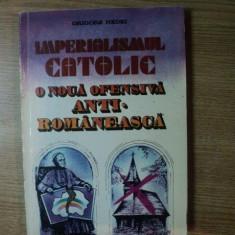IMPERIALISMUL CATOLIC , O NOUA OFENSIVA ANTI ROMANEASCA de GRIGORE NEDEI , Bucuresti 1993