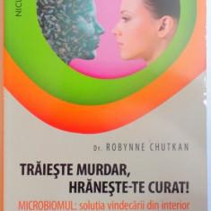 TRAIESTE MURDAR , HRANESTE-TE CURAT ! MICROBIOMUL : SOLUTIA VINDECARII DIN INTERIOR de ROBYNNE CHUTKAN , 2016