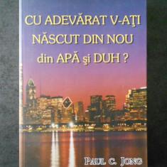 PAUL C. JONG - CU ADEVARAT V-ATI NASCUT DIN NOU DIN APA SI DUH ?