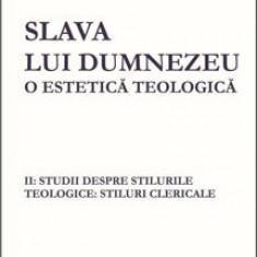 Slava lui Dumnezeu- o estetica teologica. Vol II: Studii despre stilurile teologice: stiluri clericale/Hans Urs von Balthasar