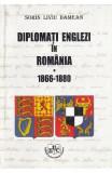 Diplomati englezi in Romania 1866-1880 - Sorin Liviu Damean
