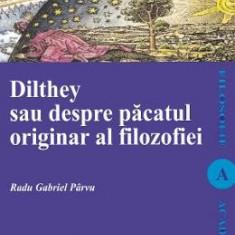 Dilthey sau despre pacatul originar al filozofiei - Radu Gabriel Parvu