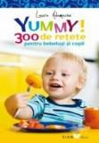 Yummy! 300 de retete pentru bebelusi si copii/Laura Adamache
