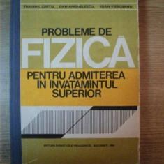 PROBLEME DE FIZICA PENTRU ADMITEREA IN INVATAMANTUL SUPERIOR de TRAIAN I. CRETU , DAN ANGHELESCU , IOAN VIEROSANU , Bucuresti 1980