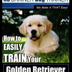 Golden Retriever Training - Dog Training with the No Brainer Dog Trainer We Make It That Easy!: How to Easily Train Your Golden Retriever