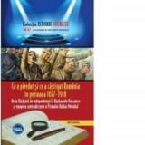 Istorii secrete volumul 53. Ce a pierdut si ce a castigat Romania in perioada 1877-1918