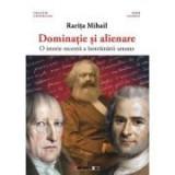 Dominatie si alienare - O istorie recenta a instrainarii umane - Rarita MIHAIL