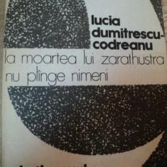 LA MOARTEA LUI ZARATHUSTRA NU PLANGE NIMENI-LUCIA DUMITRESCU-CODREANU BUCURESTI 1981