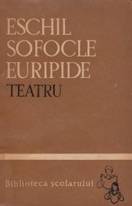Eschil, Sofocle, Euripide - Teatru ( Perșii, Antigona, Troienele )