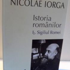 ISTORIA ROMANILOR , I2. SIGILIUL ROMEI de NICOLAE IORGA , VOL I , PARTEA A II-A , 2014