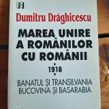 "Dumitru Draghicescu ""Marea Unire, Banatul, Transilvania, Bucovina, Basarabia"