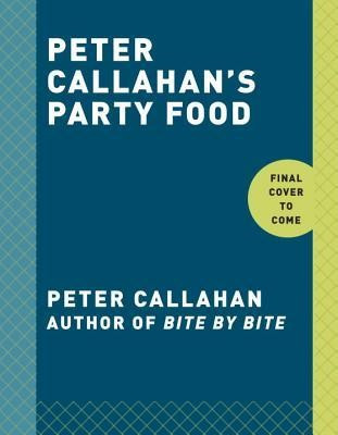 Peter Callahan's Party Food: Mini Hors D'Oeuvres, Family-Style Settings, Plated Dishes, Buffet Spreads, Bar Carts, and More foto