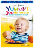 Yummy! 300 de retete pentru bebelusi si copii | Laura Adamache
