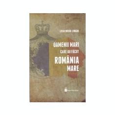 Oamenii mari care au facut Romania Mare