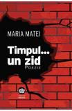 Timpul... un zid: poezie - Maria Matei