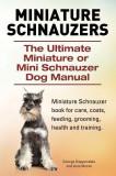 Miniature Schnauzers. the Ultimate Miniature or Mini Schnauzer Dog Manual