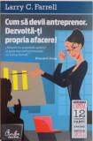 CUM SA DEVII ANTREPRENOR , DEZVOLTA-TI PROPRIA AFACERE ! de LARRY C. FARRELL , 2011