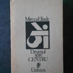 MIRCEA ELIADE - DRUMUL SPRE CENTRU